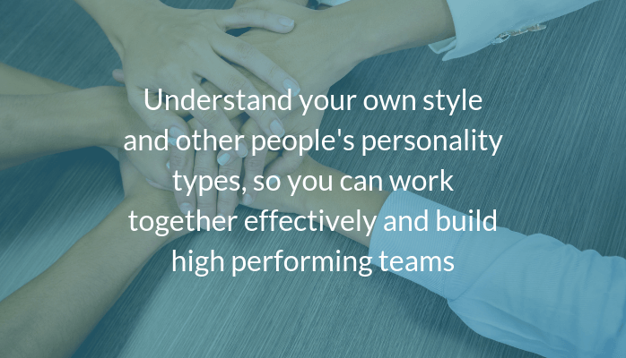 Understand your own style and other people's personality types, so you can work together effectively and build high performing teams